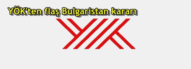 YÖK'ten flaş Bulgaristan kararı