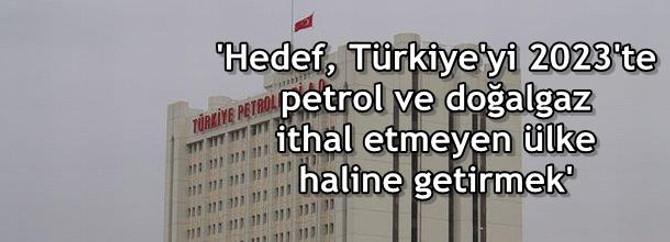 Hedef, Türkiye'yi 2023'te petrol ve doğalgaz ithal etmeyen ülke haline getirmek