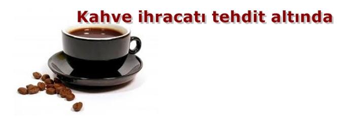 Kahve ihracatı tehdit altında