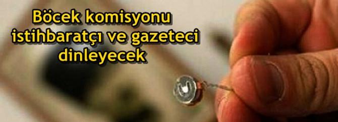 Böcek komisyonu gazetecileri dinleyecek