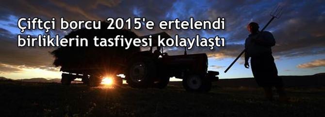 Çiftçi borcu 2015'e ertelendi birliklerin tasfiyesi kolaylaştı