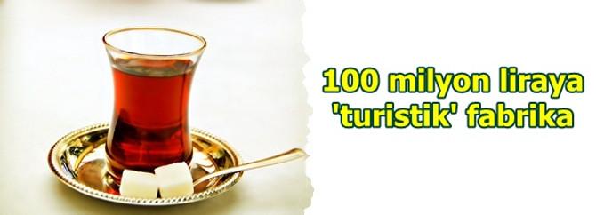100 milyon liraya 'turistik' fabrika