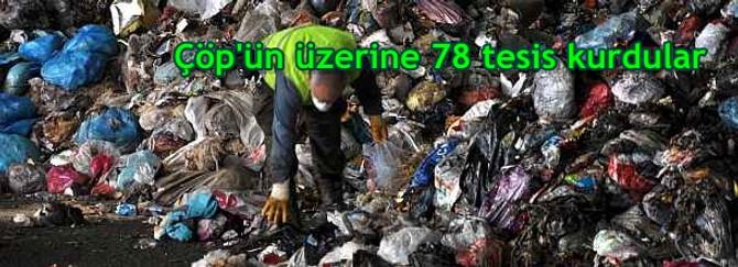 Çöp'ün üzerine 78 tesis kurdular