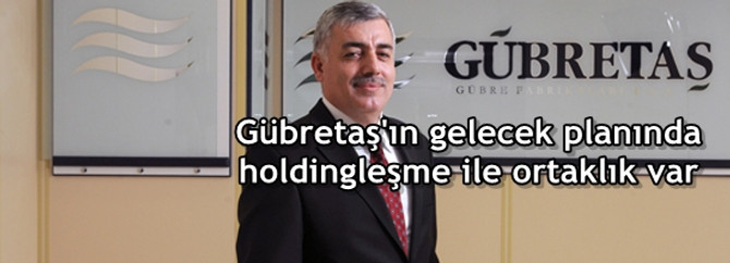 Gübretaş'ın gelecek planında holdingleşme ile ortaklık var