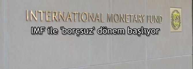 IMF ile 'borçsuz' dönem başlıyor