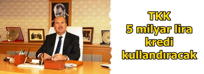 TKK bu yıl 5 milyar lira kredi kullandıracak