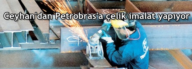Ceyhan'dan Petrobras'a çelik imalat yapıyor