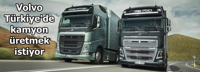 Volvo Türkiye'de kamyon üretmek istiyor