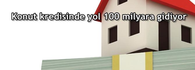 Konut kredisinde yol 100 milyara gidiyor