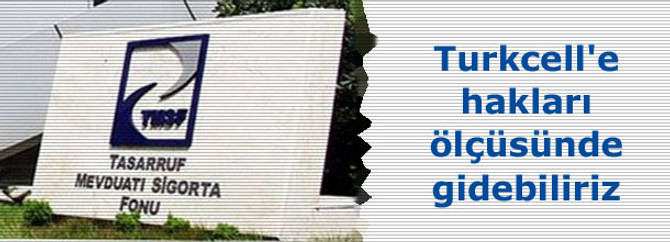Turkcell'e hakları ölçüsünde gidebiliriz