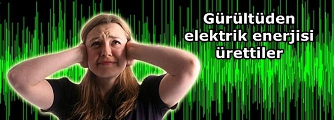 Gürültüden elektrik enerjisi ürettiler