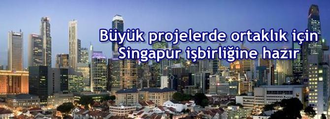 Büyük projelerde ortaklık için Singapur işbirliğine hazır