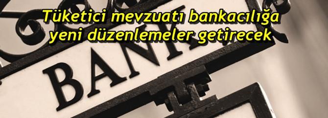 Tüketici mevzuatı bankacılığa yeni düzenlemeler getirecek
