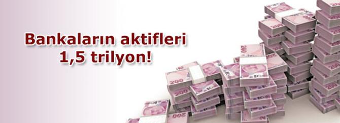 Bankaların aktifleri 1,5 trilyon!
