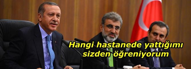 Erdoğan: Hangi hastanede yattığımı sizden öğreniyorum