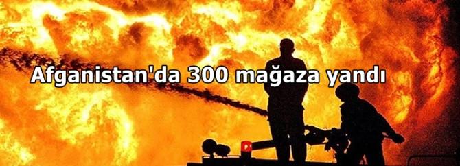 Afganistan'da 300 mağaza yandı