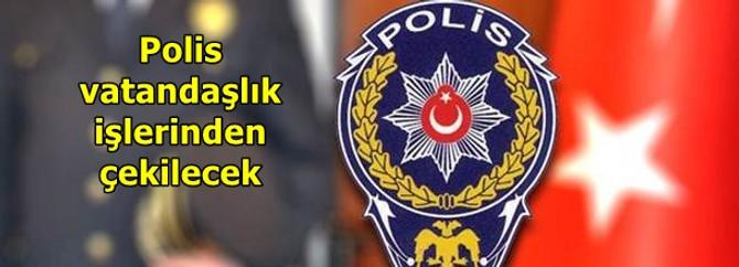 Polis vatandaşlık işlerinden çekiliyor