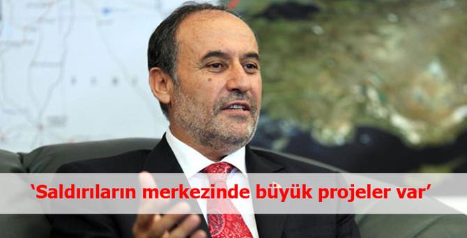 """""""Bize karşı yapılan saldırıların merkezinde büyük projeler var"""""""