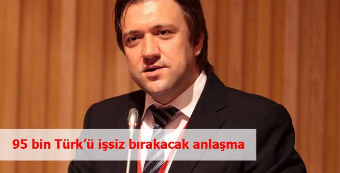 95 bin Türk'ü işsiz bırakacak anlaşma