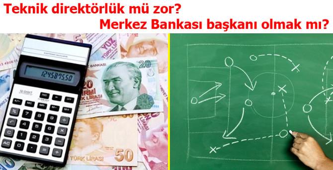 Teknik direktörlük mü zor? Merkez Bankası başkanı olmak mı?
