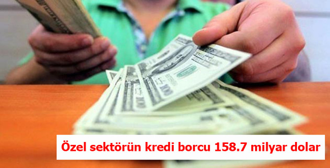 Özel sektörün kredi borcu 158.7 milyar dolar