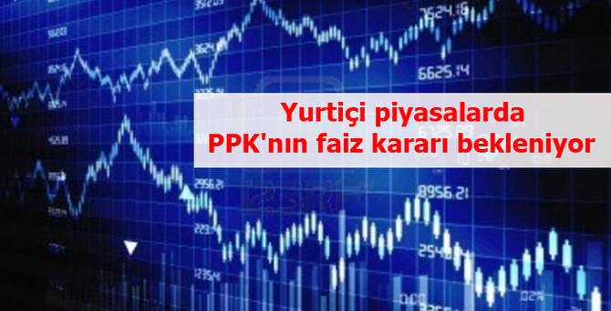 Yurtiçi piyasalarda PPK'nın faiz kararı bekleniyor