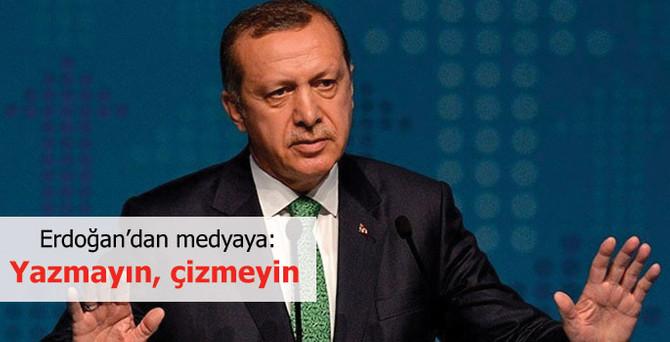 Erdoğan'dan medyaya: Yazmayın, çizmeyin