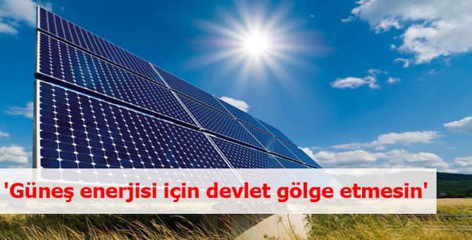 'Güneş enerjisi için devlet gölge etmesin'