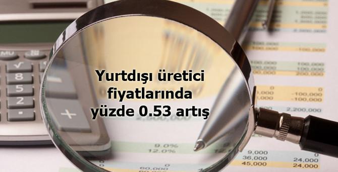 Yurtdışı üretici fiyatlarında yüzde 0.53 artış