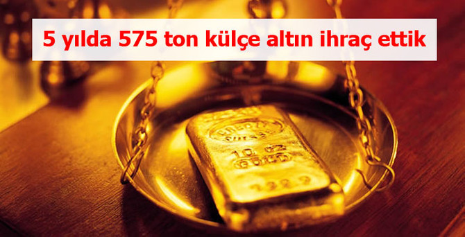 5 yılda 575 ton külçe altın ihraç ettik