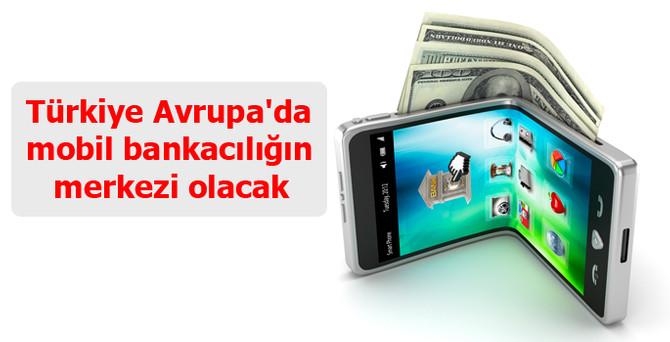 Türkiye Avrupa'da mobil bankacılığın merkezi olacak