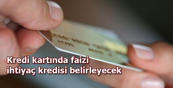 Kredi kartında faizi ihtiyaç kredisi belirleyecek