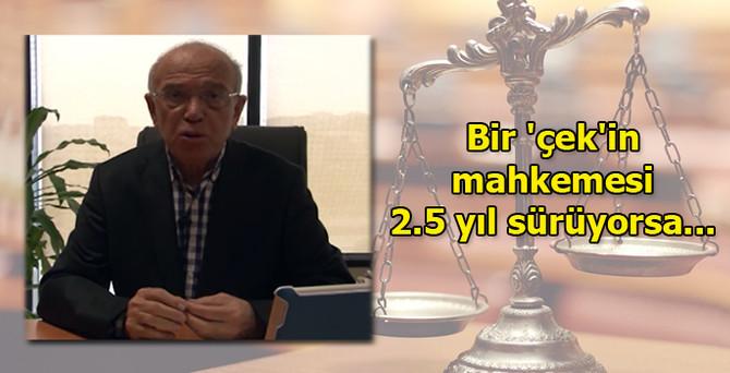 Bir 'çek'in mahkemesi 2.5 yıl sürüyorsa...