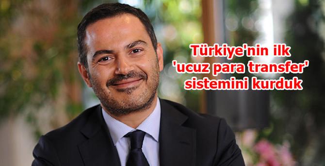 """'Türkiye'nin ilk """"ucuz para transfer"""" sistemini kurduk'"""