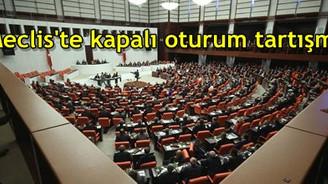 Meclis'te kapalı oturum tartışması