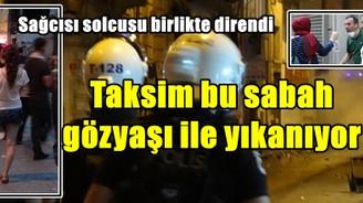 Taksim bu sabah gözyaşı ile yıkanıyor