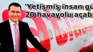'Yetişmiş insan gücüyle 20 havayolu açabilirim'