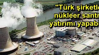 """""""Türk şirketler nükleer santral yatırımı yapabilir"""""""