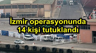 İzmir operasyonunda 14 kişi tutuklandı