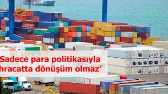 'Sadece para politikasıyla ihracatta dönüşüm olmaz'
