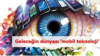 Geleceğin dünyasını mobil teknolojiler şekillendirecek