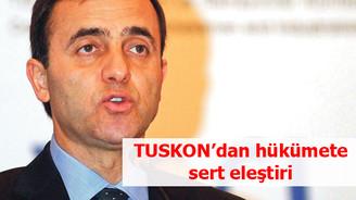 TUSKON'dan hükümete sert eleştiri