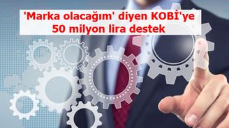 'Marka olacağım'  diyen KOBİ'ye 50 milyon lira destek