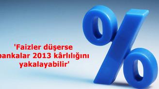 'Faizler düşerse bankalar 2013 kârlılığını yakalayabilir'