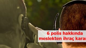 6 polis hakkında meslekten ihraç kararı