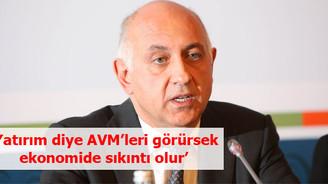 'Yatırım diye AVM'leri görürsek ekonomide sıkıntı olur'