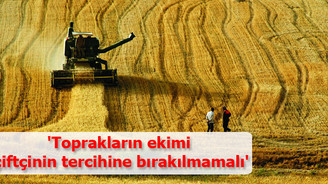 'Toprakların ekimi çiftçinin tercihine bırakılmamalı'