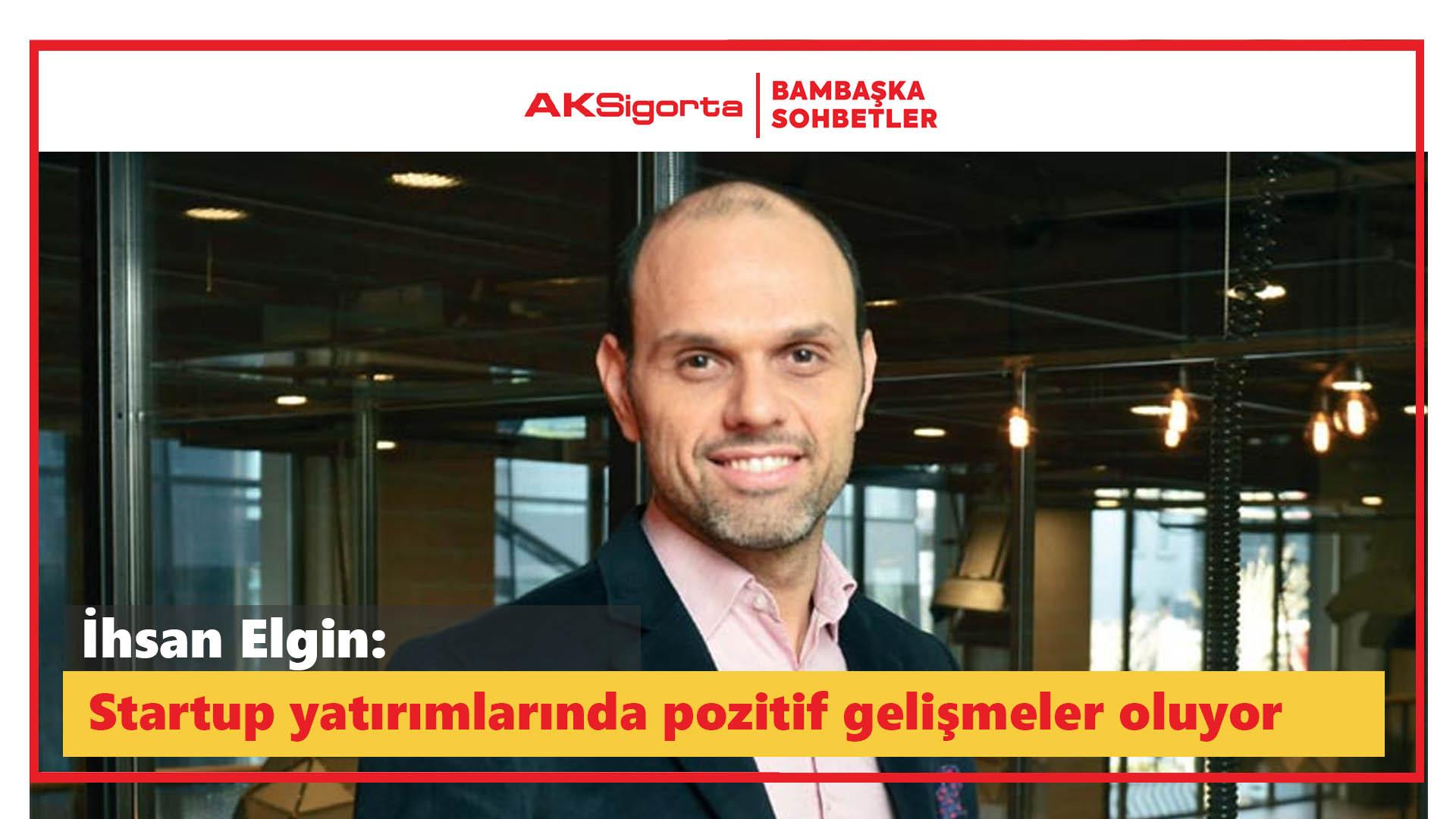 İhsan Elgin: Startup yatırımlarında pozitif gelişmeler oluyor